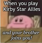 Kirby's Face Meme | When you play Kirby Star Allies and your brother joins you! | image tagged in kirby | made w/ Imgflip meme maker