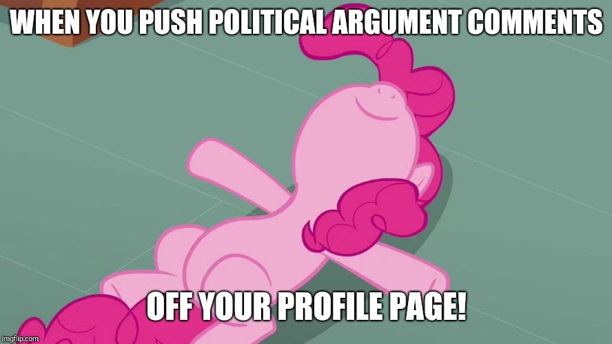 Satisfying! | WHEN YOU PUSH POLITICAL ARGUMENT COMMENTS OFF YOUR PROFILE PAGE! | image tagged in pinkie relaxing,memes,politics,comments,profile,satisfying | made w/ Imgflip meme maker