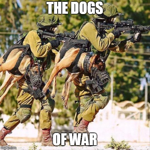 THE DOGS OF WAR | made w/ Imgflip meme maker