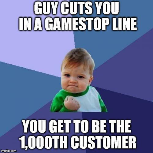 Success Kid Meme | GUY CUTS YOU IN A GAMESTOP LINE YOU GET TO BE THE 1,000TH CUSTOMER | image tagged in memes,success kid | made w/ Imgflip meme maker