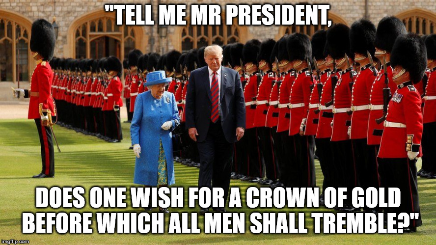 """TELL ME MR PRESIDENT, DOES ONE WISH FOR A CROWN OF GOLD BEFORE WHICH ALL MEN SHALL TREMBLE?"" 