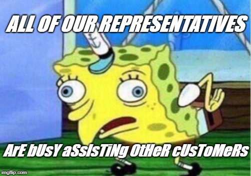 Mocking Spongebob Meme | ALL OF OUR REPRESENTATIVES ArE bUsY aSsIsTiNg OtHeR cUsToMeRs | image tagged in memes,mocking spongebob | made w/ Imgflip meme maker