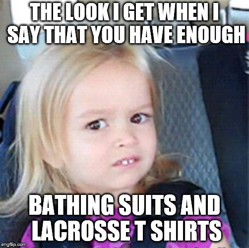 Confused Little Girl | THE LOOK I GET WHEN I SAY THAT YOU HAVE ENOUGH BATHING SUITS AND LACROSSE T SHIRTS | image tagged in confused little girl | made w/ Imgflip meme maker
