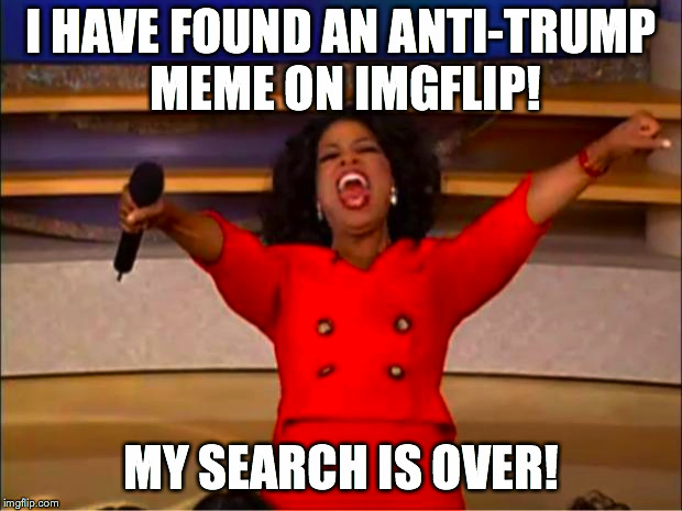 Oprah You Get A Meme | I HAVE FOUND AN ANTI-TRUMP MEME ON IMGFLIP! MY SEARCH IS OVER! | image tagged in memes,oprah you get a | made w/ Imgflip meme maker