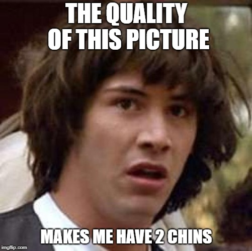 Conspiracy Keanu Meme | THE QUALITY OF THIS PICTURE MAKES ME HAVE 2 CHINS | image tagged in memes,conspiracy keanu | made w/ Imgflip meme maker