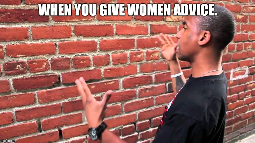 Talking to wall | WHEN YOU GIVE WOMEN ADVICE. | image tagged in talking to wall | made w/ Imgflip meme maker