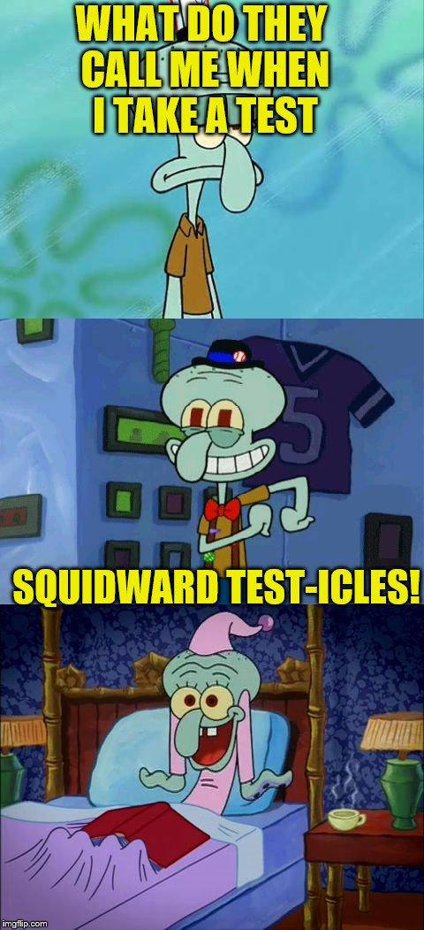 Bad Pun Squidward | WHAT DO THEY CALL ME WHEN I TAKE A TEST SQUIDWARD TEST-ICLES! | image tagged in bad pun squidward | made w/ Imgflip meme maker