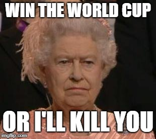 World Cup Execution  | WIN THE WORLD CUP OR I'LL KILL YOU | image tagged in queen,memes,world cup,the queen,england | made w/ Imgflip meme maker