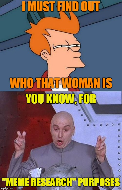 "I MUST FIND OUT ""MEME RESEARCH"" PURPOSES WHO THAT WOMAN IS YOU KNOW, FOR 