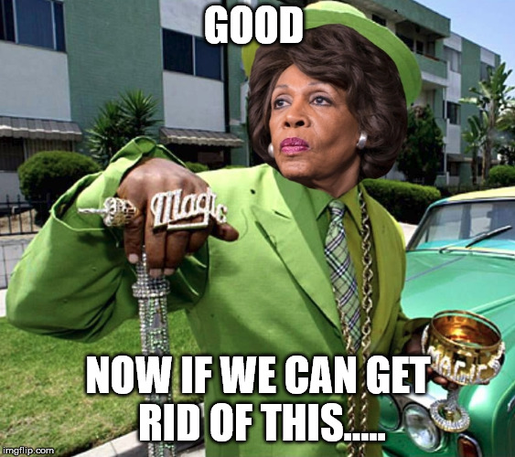 Maxine Waters Poverty Pimp | GOOD NOW IF WE CAN GET RID OF THIS..... | image tagged in maxine waters poverty pimp | made w/ Imgflip meme maker