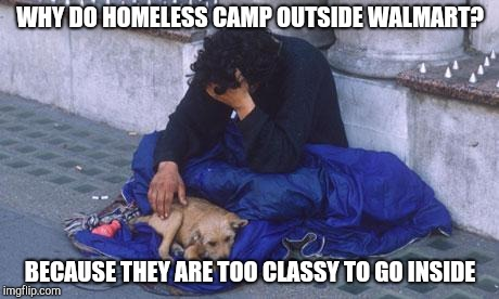 Walmart homeless | WHY DO HOMELESS CAMP OUTSIDE WALMART? BECAUSE THEY ARE TOO CLASSY TO GO INSIDE | image tagged in beggar,people of walmart,walmart life | made w/ Imgflip meme maker