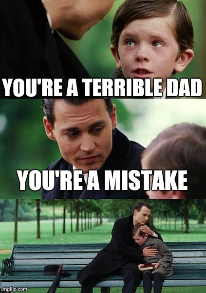 Finding Neverland Meme | YOU'RE A TERRIBLE DAD YOU'RE A MISTAKE | image tagged in memes,finding neverland | made w/ Imgflip meme maker