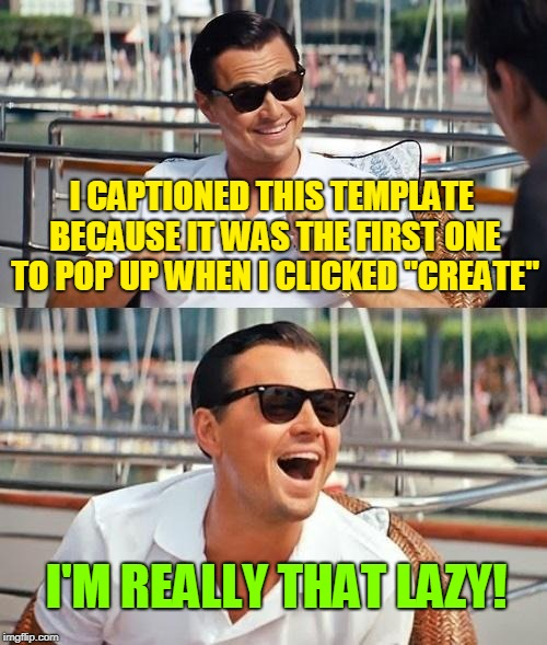 "TRUE STORY | I CAPTIONED THIS TEMPLATE BECAUSE IT WAS THE FIRST ONE TO POP UP WHEN I CLICKED ""CREATE"" I'M REALLY THAT LAZY! 