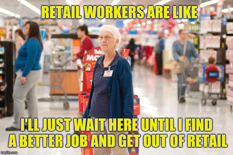 RETAIL WORKERS ARE LIKE I'LL JUST WAIT HERE UNTIL I FIND A BETTER JOB AND GET OUT OF RETAIL | image tagged in retirement with dignity,retail | made w/ Imgflip meme maker