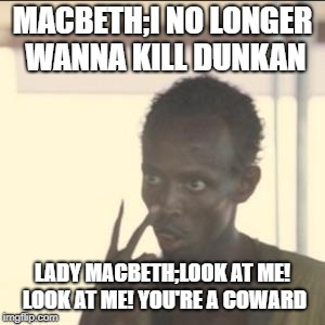 Look At Me Meme | MACBETH;I NO LONGER WANNA KILL DUNKAN LADY MACBETH;LOOK AT ME! LOOK AT ME! YOU'RE A COWARD | image tagged in memes,look at me | made w/ Imgflip meme maker