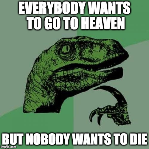 Philosoraptor Meme | EVERYBODY WANTS TO GO TO HEAVEN BUT NOBODY WANTS TO DIE | image tagged in memes,philosoraptor | made w/ Imgflip meme maker