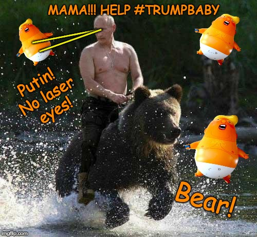 Mama! Help #TrumpBaby | Bear! Putin! No laser eyes! MAMA!!! HELP #TRUMPBABY ______ ______ | image tagged in putin,bear,trump balloon,trump unfit unqualified dangerous,trump tweeting,putin lazer eyes | made w/ Imgflip meme maker