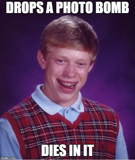 Bad Luck Brian Meme | DROPS A PHOTO BOMB DIES IN IT | image tagged in memes,bad luck brian | made w/ Imgflip meme maker