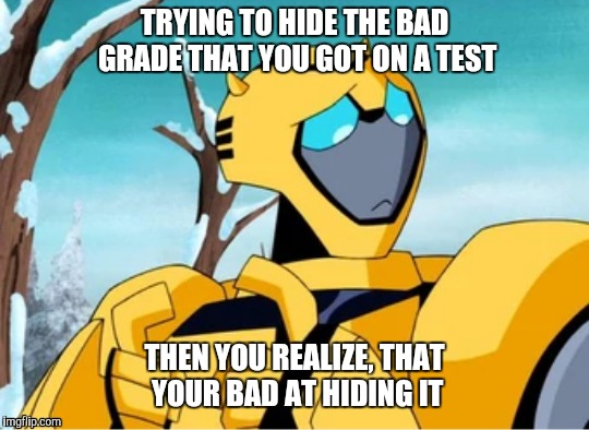 Guilty of lying with BumbleBee | TRYING TO HIDE THE BAD GRADE THAT YOU GOT ON A TEST THEN YOU REALIZE, THAT YOUR BAD AT HIDING IT | image tagged in transformers,bumblebee | made w/ Imgflip meme maker