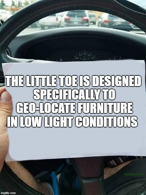 pinky toe | THE LITTLE TOE IS DESIGNED SPECIFICALLY TO GEO-LOCATE FURNITURE IN LOW LIGHT CONDITIONS | image tagged in car note,wisdom | made w/ Imgflip meme maker