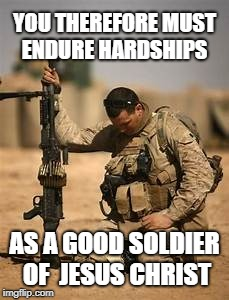 2 Timothy 2:3 Soldier of Jesus Christ who must endure hardships to pray | YOU THEREFORE MUST ENDURE HARDSHIPS AS A GOOD SOLDIER OF  JESUS CHRIST | image tagged in jesus christ,pray,soldier of christ,christ,soldier,hardship | made w/ Imgflip meme maker