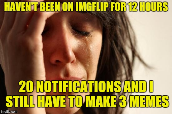 Decided to fish and play this weekend. Sorry if I'm slow to comment or reply. : ) | HAVEN'T BEEN ON IMGFLIP FOR 12 HOURS 20 NOTIFICATIONS AND I STILL HAVE TO MAKE 3 MEMES | image tagged in memes,first world problems | made w/ Imgflip meme maker