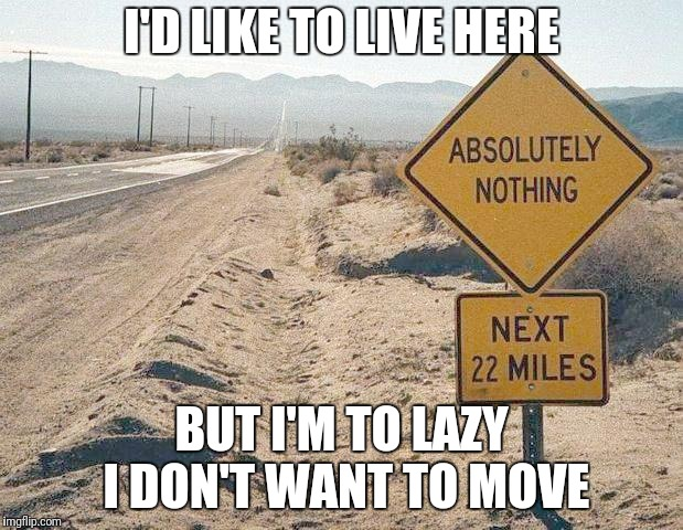 I'D LIKE TO LIVE HERE BUT I'M TO LAZY I DON'T WANT TO MOVE | image tagged in advertising | made w/ Imgflip meme maker