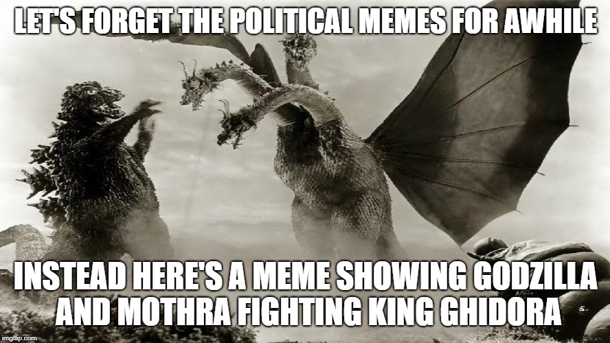 LET'S FORGET THE POLITICAL MEMES FOR AWHILE INSTEAD HERE'S A MEME SHOWING GODZILLA AND MOTHRA FIGHTING KING GHIDORA | image tagged in godzilla,king ghidora,mothra | made w/ Imgflip meme maker