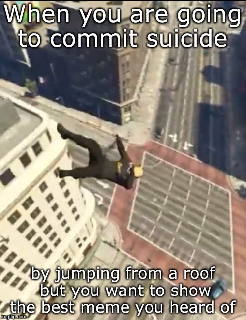 Suicide Dab  | When you are going to commit suicide by jumping from a roof but you want to show the best meme you heard of | image tagged in dab,wasted,vanossgaming | made w/ Imgflip meme maker