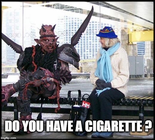 DO YOU HAVE A CIGARETTE ? | image tagged in gwar,cigarette,bus stop,heavy metal,get a job,transformers | made w/ Imgflip meme maker