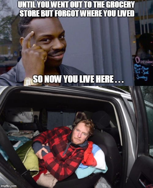 UNTIL YOU WENT OUT TO THE GROCERY STORE BUT FORGOT WHERE YOU LIVED SO NOW YOU LIVE HERE . . . | made w/ Imgflip meme maker