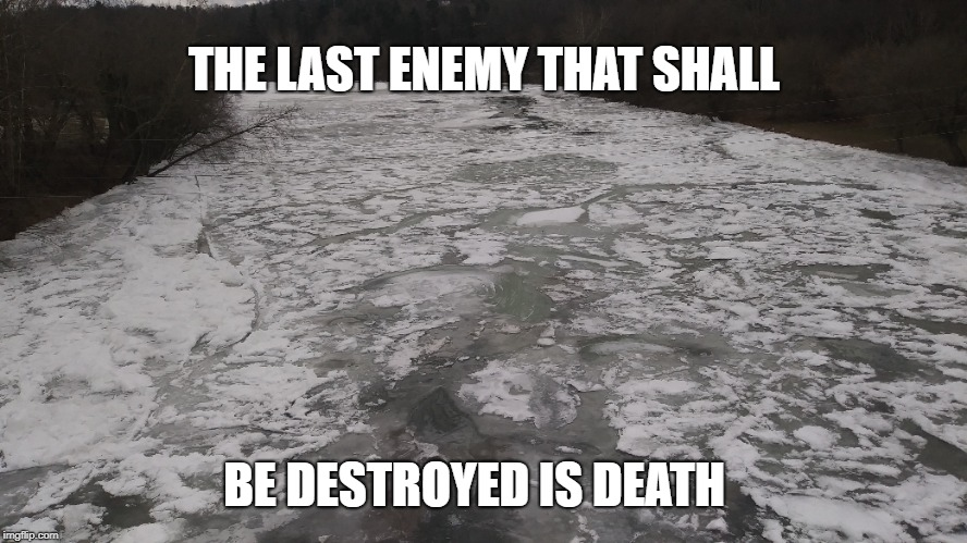 1 Corinthians 15:26 The Frozen River of Death that is the Enemy of all Mankind | THE LAST ENEMY THAT SHALL BE DESTROYED IS DEATH | image tagged in bible,bible verse'',verse',river of death,enemy | made w/ Imgflip meme maker