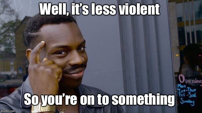 Roll Safe Think About It Meme | Well, it's less violent So you're on to something | image tagged in memes,roll safe think about it | made w/ Imgflip meme maker