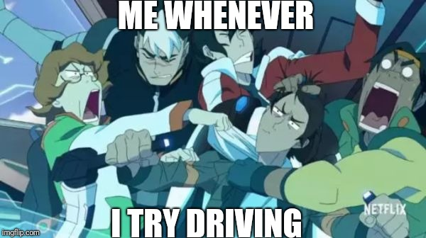 Voltron Squad | ME WHENEVER I TRY DRIVING | image tagged in voltron squad | made w/ Imgflip meme maker
