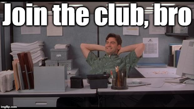 Office Lazy | Join the club, bro | image tagged in office lazy | made w/ Imgflip meme maker