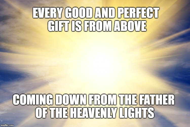James 1:17  the Light of Heaven Shines Down On Us | EVERY GOOD AND PERFECT GIFT IS FROM ABOVE COMING DOWN FROM THE FATHER OF THE HEAVENLY LIGHTS | image tagged in bible,bible verse,holy bible,holy spirit,god,light | made w/ Imgflip meme maker