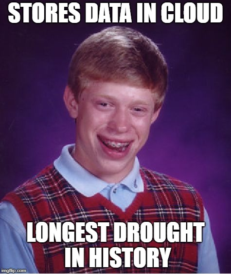 Bad Luck Brian | STORES DATA IN CLOUD LONGEST DROUGHT IN HISTORY | image tagged in memes,bad luck brian,cloud | made w/ Imgflip meme maker