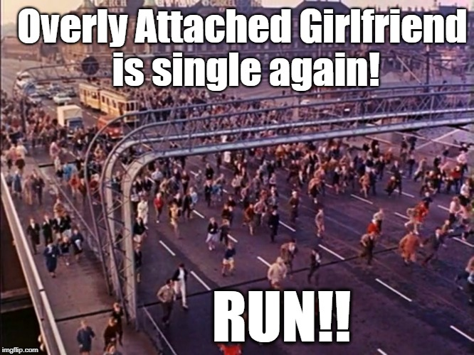 Run for your lives! | Overly Attached Girlfriend is single again! RUN!! | image tagged in oag,panic | made w/ Imgflip meme maker