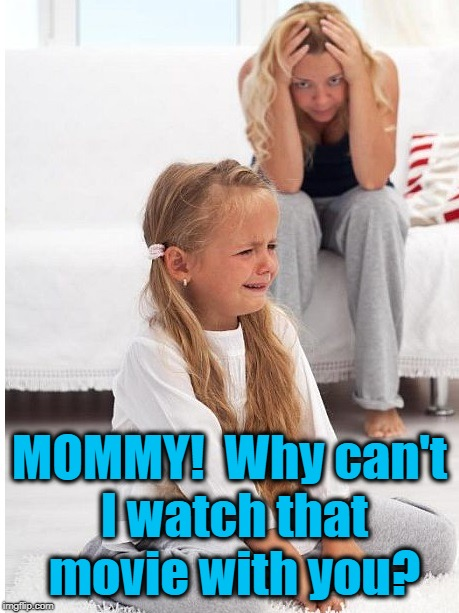 whine | MOMMY!  Why can't I watch that movie with you? | image tagged in whine | made w/ Imgflip meme maker