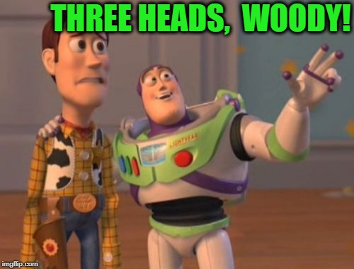 X, X Everywhere Meme | THREE HEADS,  WOODY! | image tagged in memes,x,x everywhere,x x everywhere | made w/ Imgflip meme maker