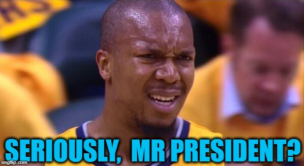 huh | SERIOUSLY,  MR PRESIDENT? | image tagged in huh | made w/ Imgflip meme maker