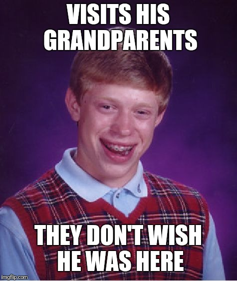 Bad Luck Brian Meme | VISITS HIS GRANDPARENTS THEY DON'T WISH HE WAS HERE | image tagged in memes,bad luck brian | made w/ Imgflip meme maker