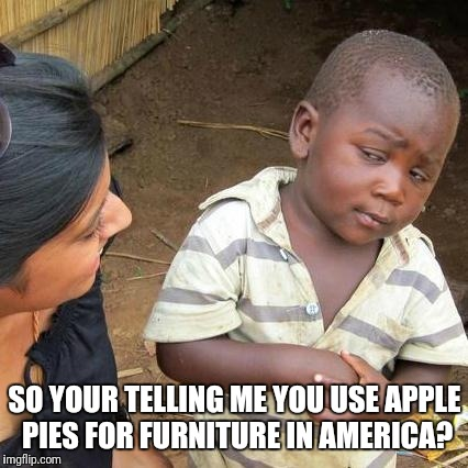 Third World Skeptical Kid Meme | SO YOUR TELLING ME YOU USE APPLE PIES FOR FURNITURE IN AMERICA? | image tagged in memes,third world skeptical kid | made w/ Imgflip meme maker