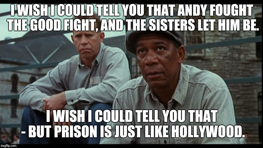 Just like Hollywood... | I WISH I COULD TELL YOU THAT ANDY FOUGHT THE GOOD FIGHT, AND THE SISTERS LET HIM BE. I WISH I COULD TELL YOU THAT - BUT PRISON IS JUST LIKE  | image tagged in memes,metoo,shawshank,sisters | made w/ Imgflip meme maker
