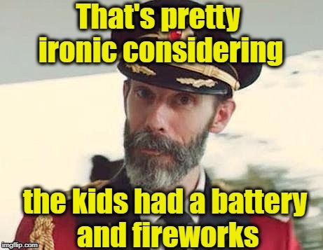 Captain Obvious | That's pretty ironic considering the kids had a battery and fireworks | image tagged in captain obvious | made w/ Imgflip meme maker
