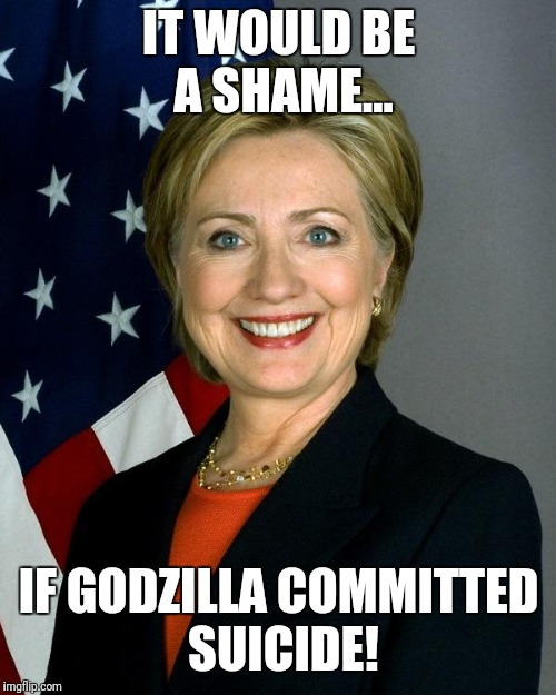 Hillary Clinton Meme | IT WOULD BE A SHAME... IF GODZILLA COMMITTED SUICIDE! | image tagged in memes,hillary clinton | made w/ Imgflip meme maker