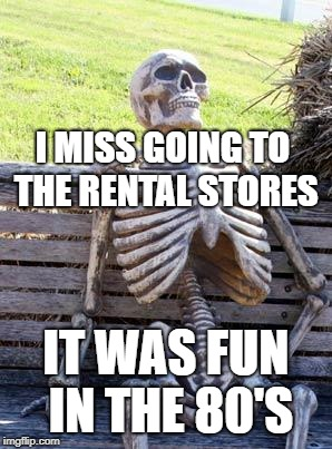 Waiting Skeleton Meme | I MISS GOING TO THE RENTAL STORES IT WAS FUN IN THE 80'S | image tagged in memes,waiting skeleton | made w/ Imgflip meme maker