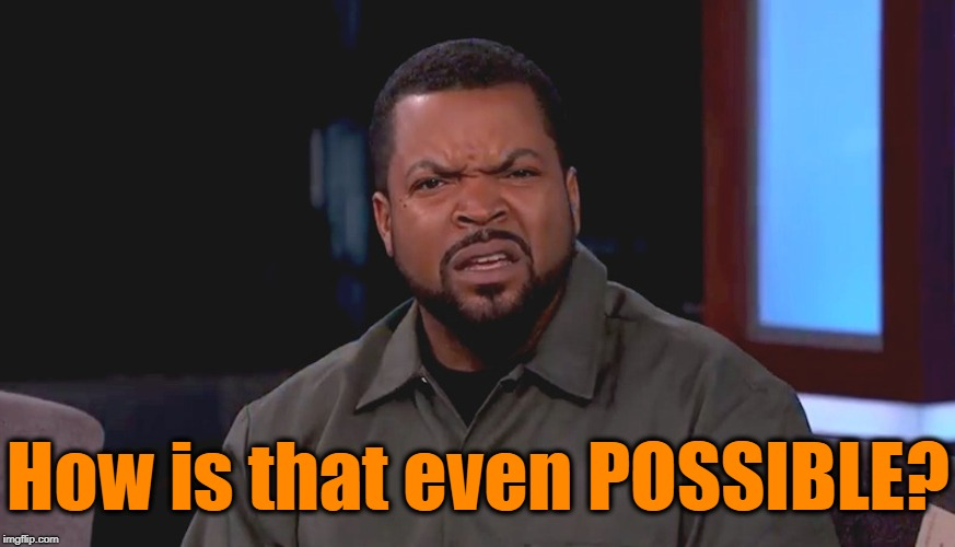 Really? Ice Cube | How is that even POSSIBLE? | image tagged in really ice cube | made w/ Imgflip meme maker