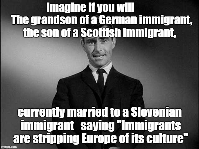 Imagine If You Will...... | Imagine if you will           The grandson of a German immigrant, the son of a Scottish immigrant, currently married to a Slovenian immigran | image tagged in imagine if you will | made w/ Imgflip meme maker