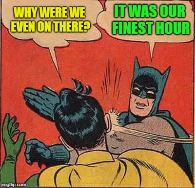 Batman Slapping Robin Meme | WHY WERE WE EVEN ON THERE? IT WAS OUR FINEST HOUR | image tagged in memes,batman slapping robin | made w/ Imgflip meme maker